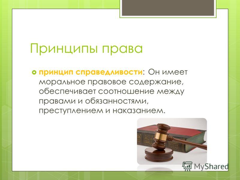 Принципы права принцип справедливости : Он имеет моральное правовое содержание, обеспечивает соотношение между правами и обязанностями, преступлением и наказанием.