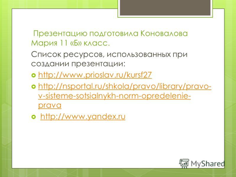 Презентацию подготовила Коновалова Мария 11 «Б» класс. Список ресурсов, использованных при создании презентации: http://www.prioslav.ru/kursf27 http://nsportal.ru/shkola/pravo/library/pravo- v-sisteme-sotsialnykh-norm-opredelenie- prava http://nsport