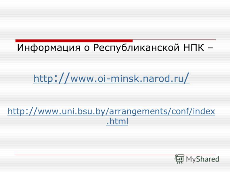 Информация о Республиканской НПК – http :// www.oi-minsk.narod.ru / http :// www.uni.bsu.by/arrangements/conf/index.html