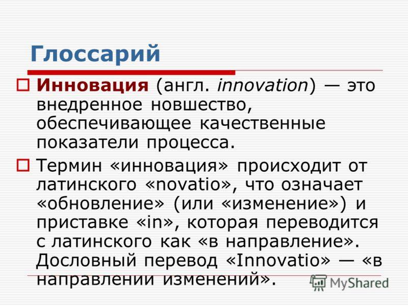 Глоссарий Инновация (англ. innovation) это внедренное новшество, обеспечивающее качественные показатели процесса. Термин «инновация» происходит от латинского «novatio», что означает «обновление» (или «изменение») и приставке «in», которая переводится