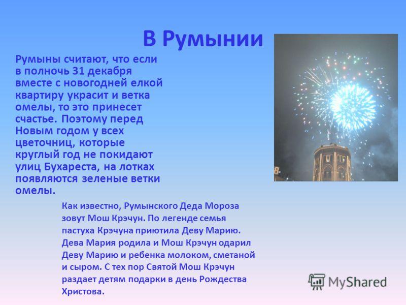 В Румынии Румыны считают, что если в полночь 31 декабря вместе с новогодней елкой квартиру украсит и ветка омелы, то это принесет счастье. Поэтому перед Новым годом у всех цветочниц, которые круглый год не покидают улиц Бухареста, на лотках появляютс