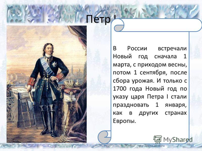 Петр I 19.05.201334 В России встречали Новый год сначала 1 марта, с приходом весны, потом 1 сентября, после сбора урожая. И только с 1700 года Новый год по указу царя Петра I стали праздновать 1 января, как в других странах Европы.
