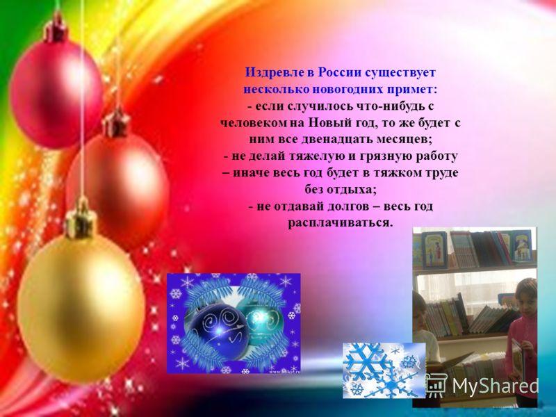 Издревле в России существует несколько новогодних примет: - если случилось что-нибудь с человеком на Новый год, то же будет с ним все двенадцать месяцев; - не делай тяжелую и грязную работу – иначе весь год будет в тяжком труде без отдыха; - не отдав