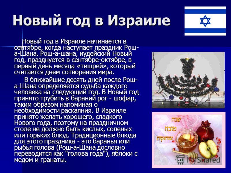 Новый год в Израиле Новый год в Израиле начинается в сентябре, когда наступает праздник Рош- а-Шана. Рош-а-шана, иудейский Новый год, празднуется в сентябре-октябре, в первый день месяца «тишрей», который считается днем сотворения мира. Новый год в И
