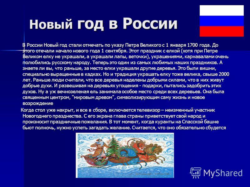 Новый год в России В России Новый год стали отмечать по указу Петра Великого с 1 января 1700 года. До этого отечали начало нового года 1 сентября. Этот праздник с елкой (хотя при Петре Великом елку не украшали, а украшали лапы, веточки), украшениями,