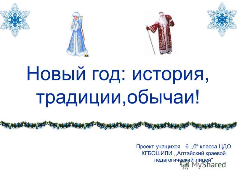 Новый год: история, традиции,обычаи! Проект учащихся 6,,б класса ЦДО КГБОШИЛИ,,Алтайский краевой педагогический лицей