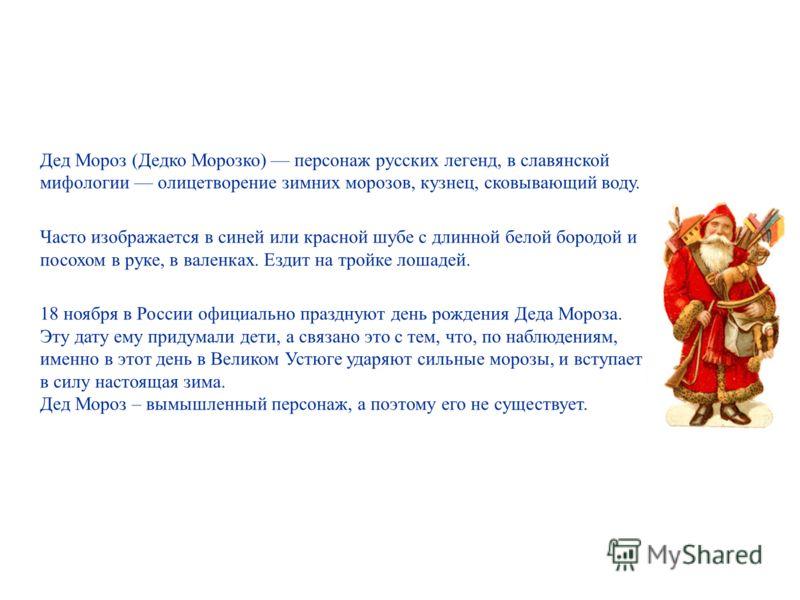 Дед Мороз (Дедко Морозко) персонаж русских легенд, в славянской мифологии олицетворение зимних морозов, кузнец, сковывающий воду. Часто изображается в синей или красной шубе с длинной белой бородой и посохом в руке, в валенках. Ездит на тройке лошаде