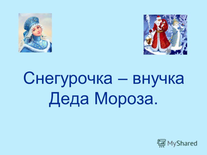 Снегурочка – внучка Деда Мороза.