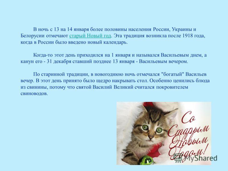 В ночь с 13 на 14 января более половины населения России, Украины и Белорусии отмечают старый Новый год. Эта традиция возникла после 1918 года, когда в России было введено новый календарь.старый Новый год Когда-то этот день приходился на 1 января и н