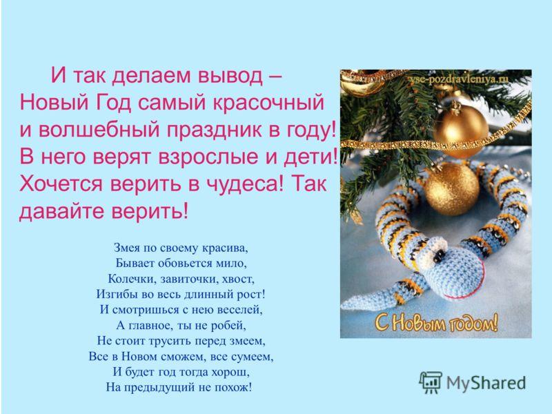 И так делаем вывод – Новый Год самый красочный и волшебный праздник в году! В него верят взрослые и дети! Хочется верить в чудеса! Так давайте верить! Змея по своему красива, Бывает обовьется мило, Колечки, завиточки, хвост, Изгибы во весь длинный ро