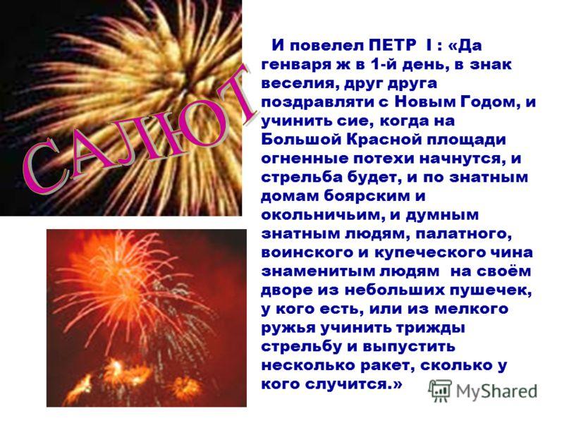 И повелел ПЕТР I : «Да генваря ж в 1-й день, в знак веселия, друг друга поздравляти с Новым Годом, и учинить сие, когда на Большой Красной площади огненные потехи начнутся, и стрельба будет, и по знатным домам боярским и окольничьим, и думным знатным