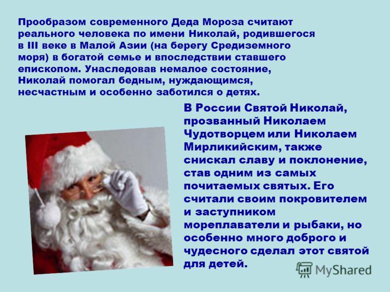 Прообразом современного Деда Мороза считают реального человека по имени Николай, родившегося в III веке в Малой Азии (на берегу Средиземного моря) в богатой семье и впоследствии ставшего епископом. Унаследовав немалое состояние, Николай помогал бедны