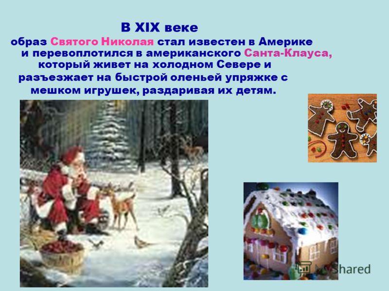 В XIX веке образ Святого Николая стал известен в Америке и перевоплотился в американского Санта-Клауса, который живет на холодном Севере и разъезжает на быстрой оленьей упряжке с мешком игрушек, раздаривая их детям.