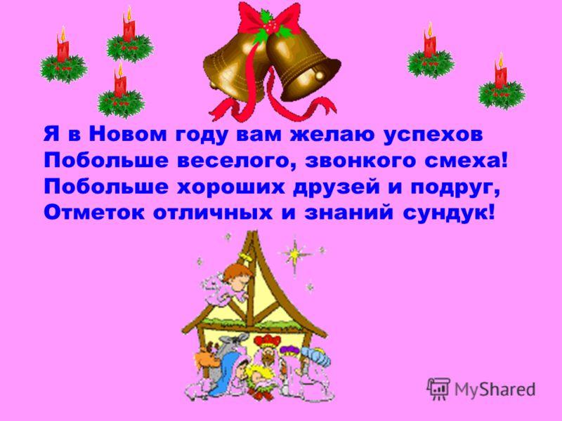 Я в Новом году вам желаю успехов Побольше веселого, звонкого смеха! Побольше хороших друзей и подруг, Отметок отличных и знаний сундук!