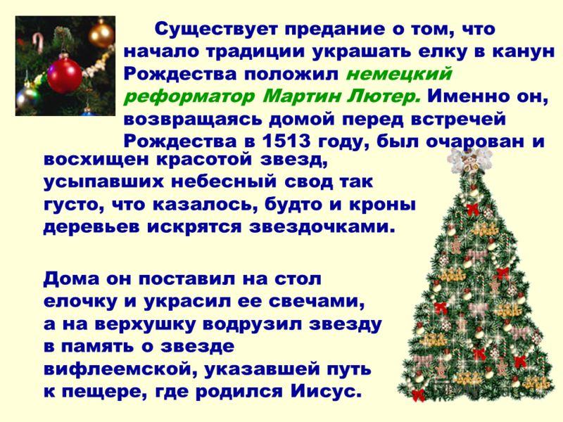 Существует предание о том, что начало традиции украшать елку в канун Рождества положил немецкий реформатор Мартин Лютер. Именно он, возвращаясь домой перед встречей Рождества в 1513 году, был очарован и Дома он поставил на стол елочку и украсил ее св
