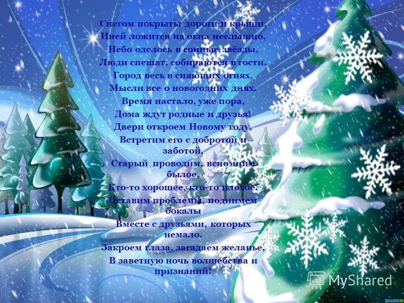 Полночь бьёт, Снег идёт, Наступает Новый год. Дед Мороз дары везет. А какие там дары? – Разноцветные шары, Паутинки мишуры, Санки, чтоб лететь с горы, Всё на радость детворы. В танце кружатся снежинки, На иголках виснут льдинки, Куклы, белки и машинк