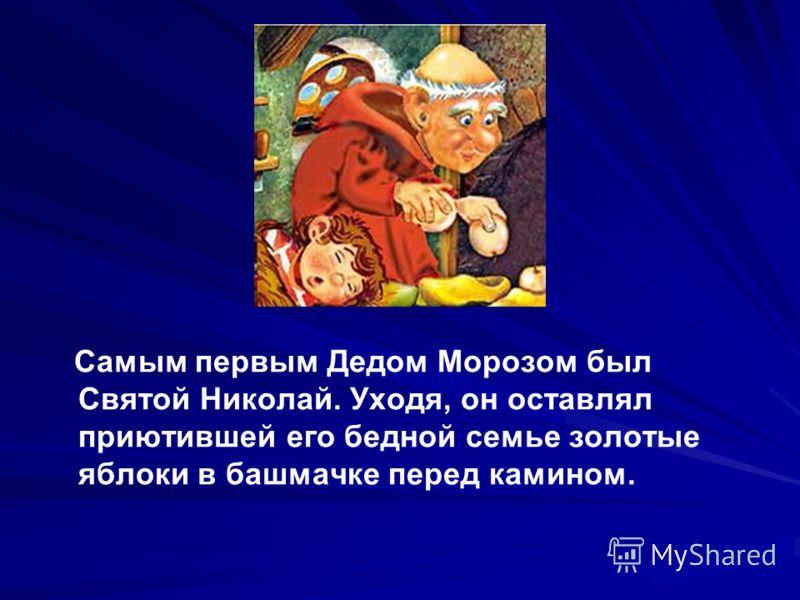 Самым первым Дедом Морозом был Святой Николай. Уходя, он оставлял приютившей его бедной семье золотые яблоки в башмачке перед камином.