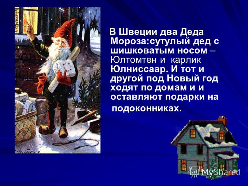 В Швеции два Деда Мороза:сутулый дед с шишковатым носом – Юлтомтен и карлик Юлниссаар. И тот и другой под Новый год ходят по домам и и оставляют подарки на подоконниках.