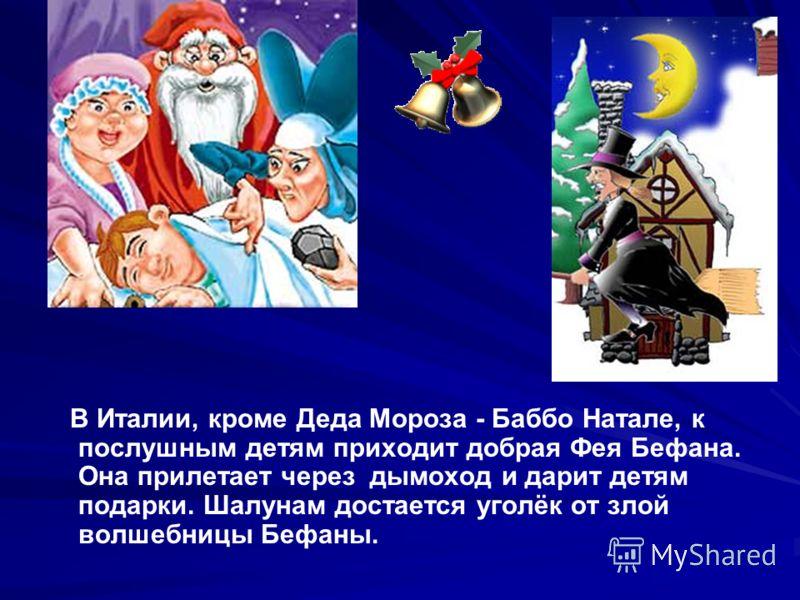 В Италии, кроме Деда Мороза - Баббо Натале, к послушным детям приходит добрая Фея Бефана. Она прилетает через дымоход и дарит детям подарки. Шалунам достается уголёк от злой волшебницы Бефаны.