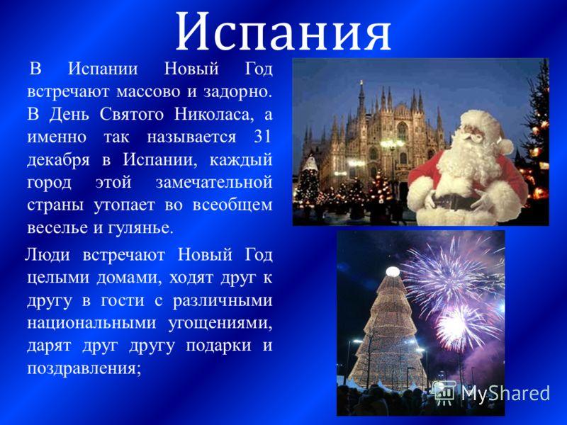 Испания В Испании Новый Год встречают массово и задорно. В День Святого Николаса, а именно так называется 31 декабря в Испании, каждый город этой замечательной страны утопает во всеобщем веселье и гулянье. Люди встречают Новый Год целыми домами, ходя