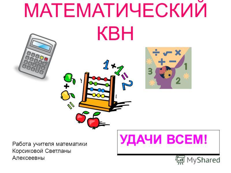 МАТЕМАТИЧЕСКИЙ КВН УДАЧИ ВСЕМ! Работа учителя математики Корсиковой Светланы Алексеевны