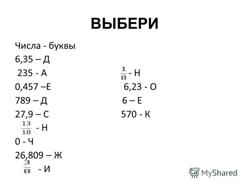 ВЫБЕРИ Числа - буквы 6,35 – Д 235 - А - Н 0,457 –Е 6,23 - О 789 – Д 6 – Е 27,9 – С 570 - К - Н 0 - Ч 26,809 – Ж - И