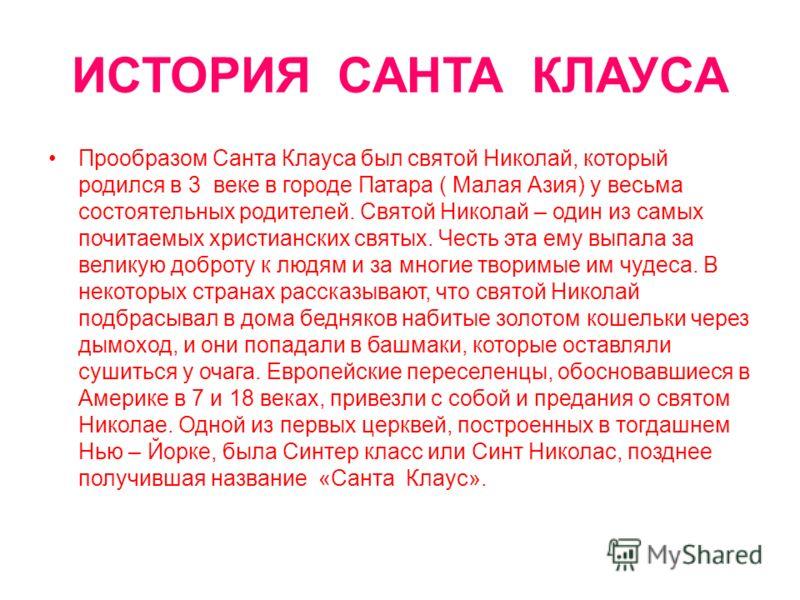 ИСТОРИЯ САНТА КЛАУСА Прообразом Санта Клауса был святой Николай, который родился в 3 веке в городе Патара ( Малая Азия) у весьма состоятельных родителей. Святой Николай – один из самых почитаемых христианских святых. Честь эта ему выпала за великую д
