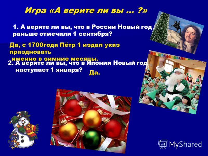 Игра «А верите ли вы … ?» 1.А верите ли вы, что в России Новый год раньше отмечали 1 сентября? Да, с 1700года Пётр 1 издал указ праздновать именно в зимние месяцы. 2. А верите ли вы, что в Японии Новый год наступает 1 января? Да.