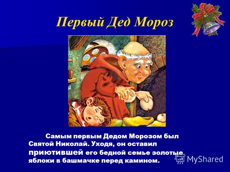 Самым первым Дедом Морозом был Святой Николай. Уходя, он оставил приютившей его бедной семье золотые яблоки в башмачке перед камином. Первый Дед Мороз