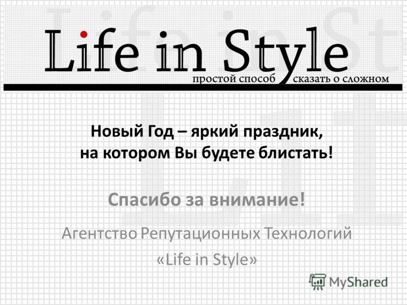 Новый Год – яркий праздник, на котором Вы будете блистать! Спасибо за внимание! Агентство Репутационных Технологий «Life in Style»