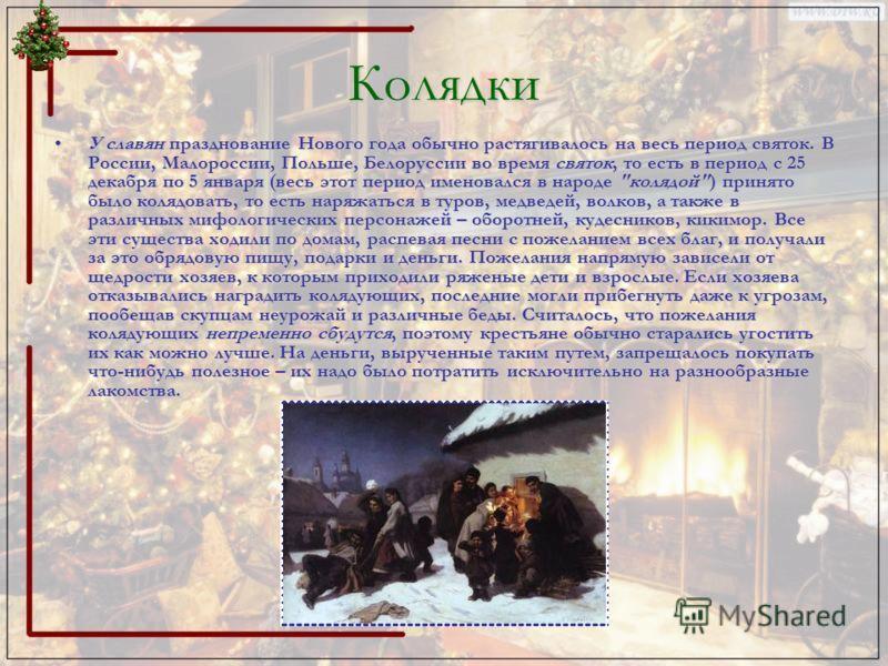 Колядки У славян празднование Нового года обычно растягивалось на весь период святок. В России, Малороссии, Польше, Белоруссии во время святок, то есть в период с 25 декабря по 5 января (весь этот период именовался в народе