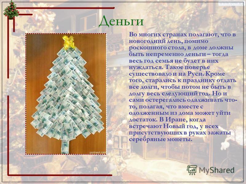 Деньги Во многих странах полагают, что в новогодний день, помимо роскошного стола, в доме должны быть непременно деньги – тогда весь год семья не будет в них нуждаться. Такое поверье существовало и на Руси. Кроме того, старались к празднику отдать вс