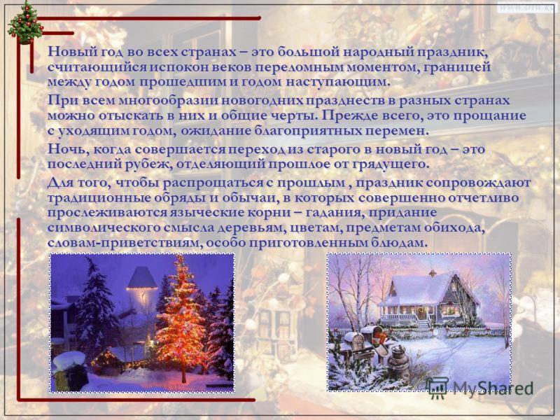 Новый год во всех странах – это большой народный праздник, считающийся испокон веков переломным моментом, границей между годом прошедшим и годом наступающим. При всем многообразии новогодних празднеств в разных странах можно отыскать в них и общие че