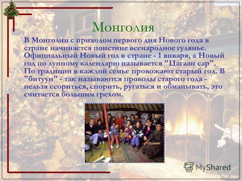 Монголия В Монголии с приходом первого дня Нового года в стране начинается поистине всенародное гулянье. Официальный Новый год в стране - 1 января, а Новый год по лунному календарю называется