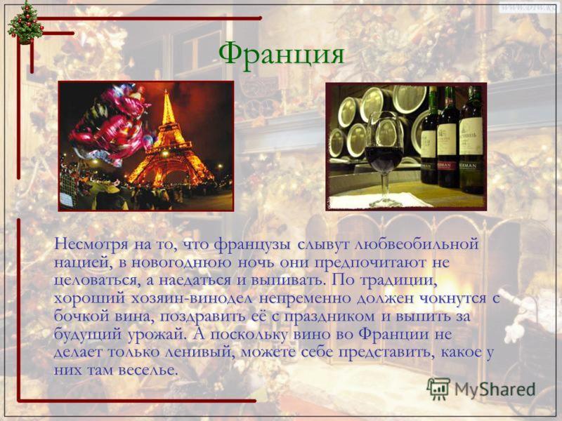 Франция Несмотря на то, что французы слывут любвеобильной нацией, в новогоднюю ночь они предпочитают не целоваться, а наедаться и выпивать. По традиции, хороший хозяин-винодел непременно должен чокнутся с бочкой вина, поздравить её с праздником и вып
