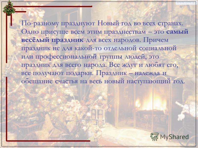 По-разному празднуют Новый год во всех странах. Одно присуще всем этим празднествам – это самый весёлый праздник для всех народов. Причем праздник не для какой-то отдельной социальной или профессиональной группы людей, это праздник для всего народа.