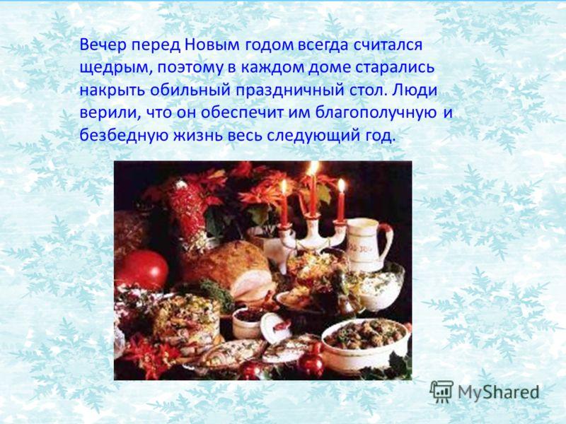 Вечер перед Новым годом всегда считался щедрым, поэтому в каждом доме старались накрыть обильный праздничный стол. Люди верили, что он обеспечит им благополучную и безбедную жизнь весь следующий год.