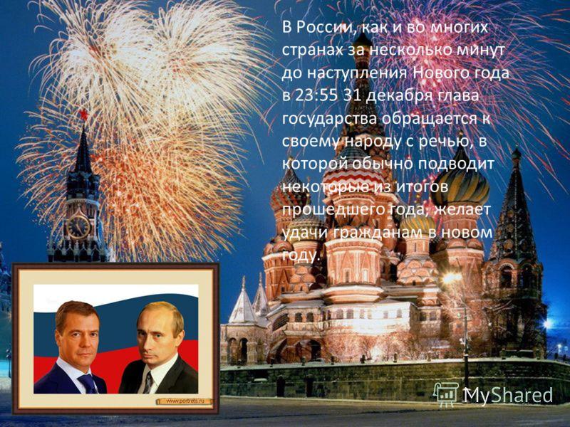 В России, как и во многих странах за несколько минут до наступления Нового года в 23:55 31 декабря глава государства обращается к своему народу с речью, в которой обычно подводит некоторые из итогов прошедшего года, желает удачи гражданам в новом год