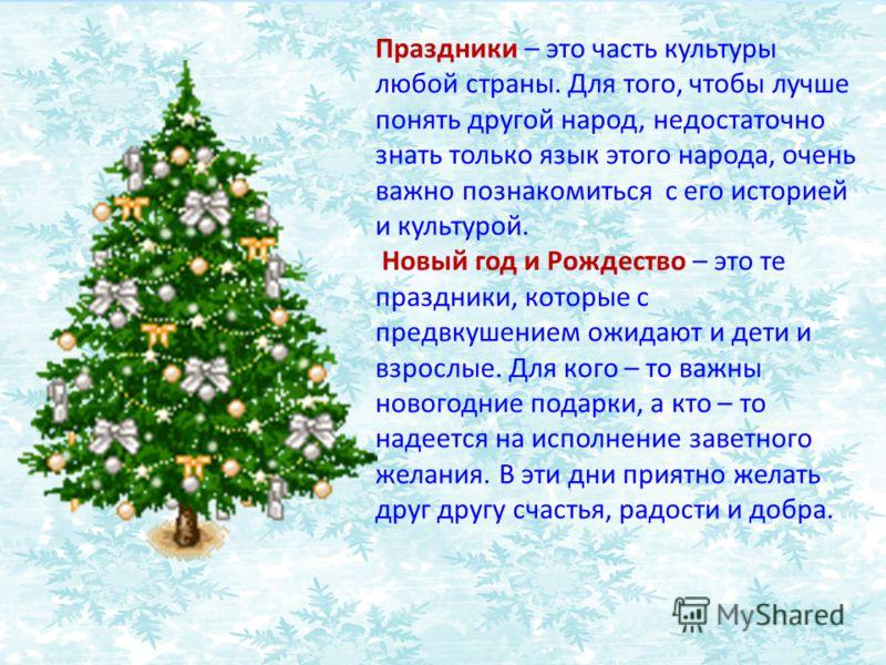 Праздники – это часть культуры любой страны. Для того, чтобы лучше понять другой народ, недостаточно знать только язык этого народа, очень важно познакомиться с его историей и культурой. Новый год и Рождество – это те праздники, которые с предвкушени