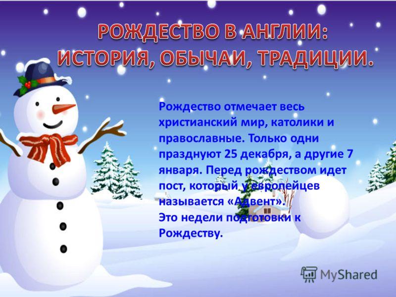 Рождество отмечает весь христианский мир, католики и православные. Только одни празднуют 25 декабря, а другие 7 января. Перед рождеством идет пост, который у европейцев называется «Адвент». Это недели подготовки к Рождеству.