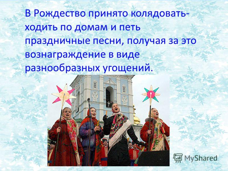 В Рождество принято колядовать- ходить по домам и петь праздничные песни, получая за это вознаграждение в виде разнообразных угощений.