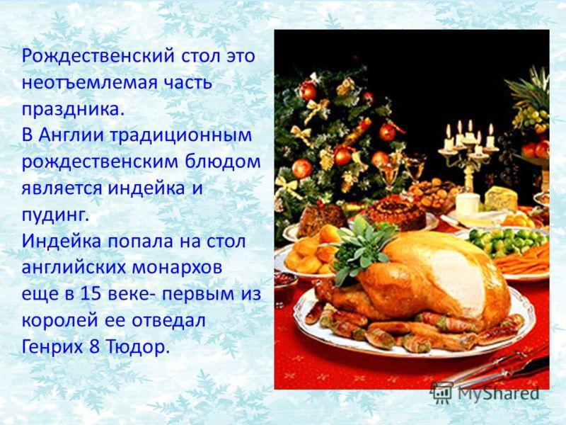 Рождественский стол это неотъемлемая часть праздника. В Англии традиционным рождественским блюдом является индейка и пудинг. Индейка попала на стол английских монархов еще в 15 веке- первым из королей ее отведал Генрих 8 Тюдор.