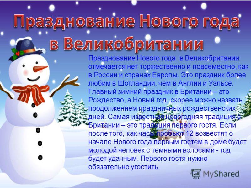 Празднование Нового года в Великобритании отмечается нет торжественно и повсеместно, как в России и странах Европы. Это праздник более любим в Шотландии, чем в Англии и Уэльсе. Главный зимний праздник в Британии – это Рождество, а Новый год, скорее м