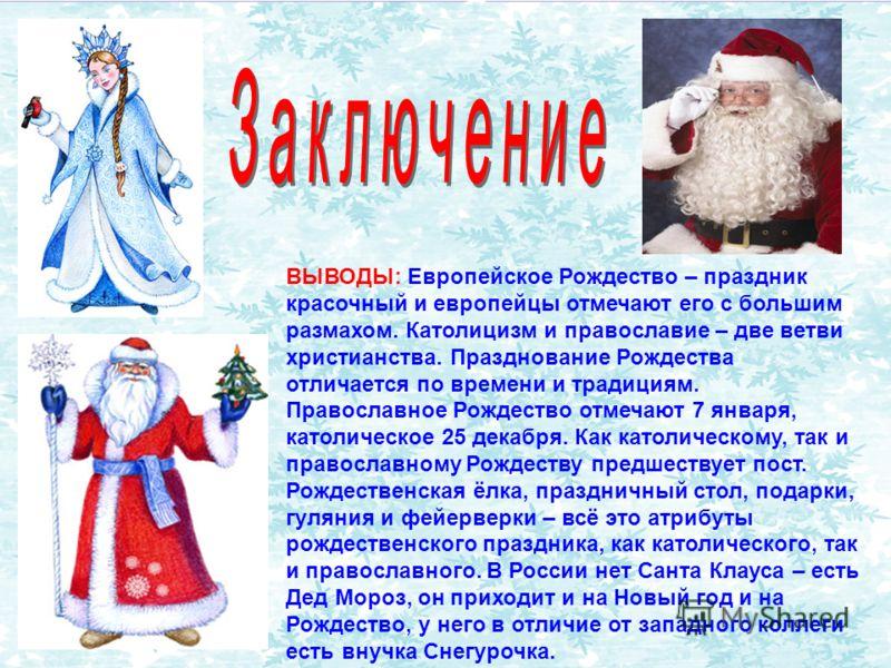 ВЫВОДЫ: Европейское Рождество – праздник красочный и европейцы отмечают его с большим размахом. Католицизм и православие – две ветви христианства. Празднование Рождества отличается по времени и традициям. Православное Рождество отмечают 7 января, кат