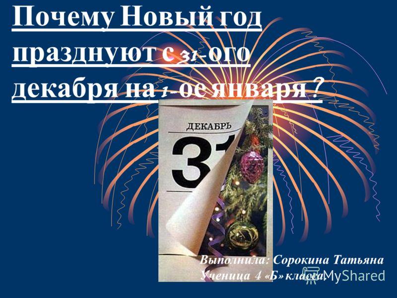 Почему Н овый г од празднуют с 31- ого декабря н а 1- ое я нваря ? Выполнила : Сорокина Татьяна Ученица 4 « Б » класса.
