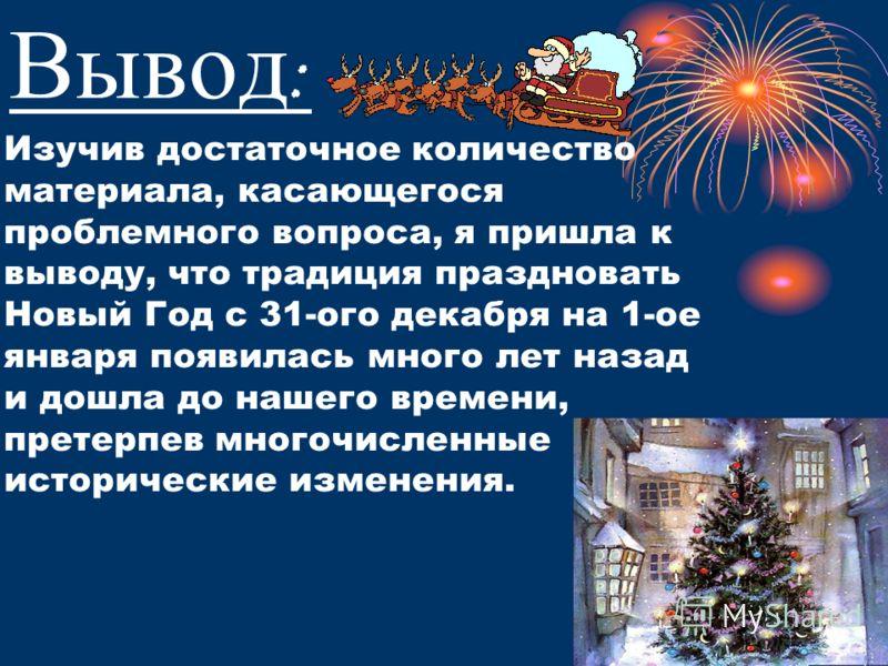 Вывод : Изучив достаточное количество материала, касающегося проблемного вопроса, я пришла к выводу, что традиция праздновать Новый Год с 31-ого декабря на 1-ое января появилась много лет назад и дошла до нашего времени, претерпев многочисленные исто