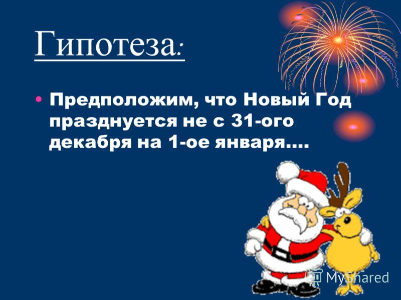 Гипотеза : Предположим, что Новый Год празднуется не с 31-ого декабря на 1-ое января….