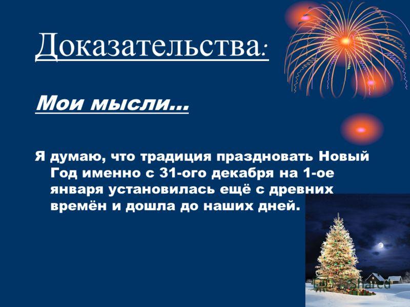 Доказательства : Мои мысли… Я думаю, что традиция праздновать Новый Год именно с 31-ого декабря на 1-ое января установилась ещё с древних времён и дошла до наших дней.