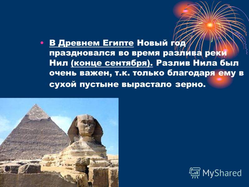 В Древнем Египте Новый год праздновался во время разлива реки Нил (конце сентября). Разлив Нила был очень важен, т.к. только благодаря ему в сухой пустыне вырастало зерно.