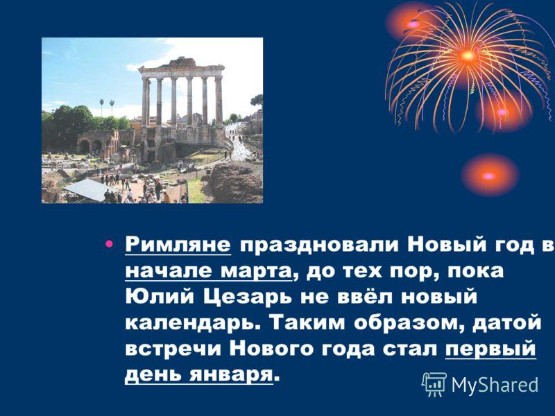 Римляне праздновали Новый год в начале марта, до тех пор, пока Юлий Цезарь не ввёл новый календарь. Таким образом, датой встречи Нового года стал первый день января.